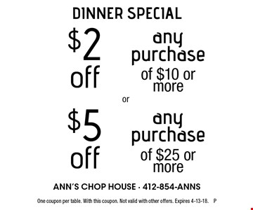 DINNER SPECIAL: $2 off any purchase of $10 or more OR $5 off any purchase of $25 or more. One coupon per table. With this coupon. Not valid with other offers. Expires 4-13-18. P