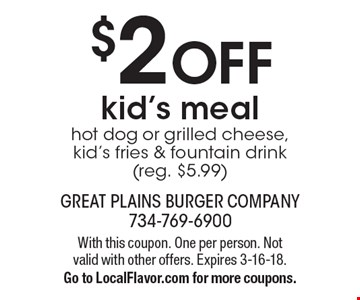 $2 OFF kid's meal - hot dog or grilled cheese, kid's fries & fountain drink (reg. $5.99). With this coupon. One per person. Not valid with other offers. Expires 3-16-18. Go to LocalFlavor.com for more coupons.