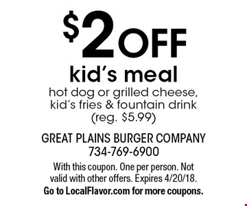 $2 off kid's meal. Hot dog or grilled cheese, kid's fries & fountain drink (reg. $5.99). With this coupon. One per person. Not valid with other offers. Expires 4/20/18. Go to LocalFlavor.com for more coupons.