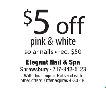 $5 off pink & white, solar nails - reg. $50. With this coupon. Not valid with other offers. Offer expires 4-30-18.