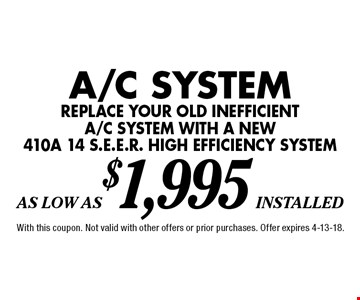 As Low As $1,995 installed A/C System. Replace your old inefficient a/c system with a new 410a 14 s.e.e.r. high efficiency system. With this coupon. Not valid with other offers or prior purchases. Offer expires 4-13-18.