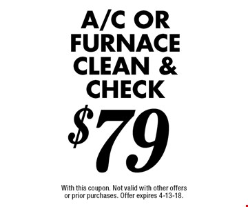 $79 A/C OR FURNACE CLEAN & CHECK. With this coupon. Not valid with other offers or prior purchases. Offer expires 4-13-18.