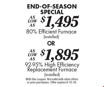 End-of-season special as low as $1495 for an 80% efficient furnace OR as low as $1895 for a 92-95% high efficiency replacement furnace (installed). With this coupon. Not valid with other offers or prior purchases. Offer expires 6-15-18.