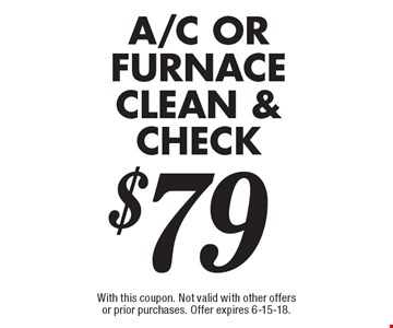 $79 A/C or furnace clean & check. With this coupon. Not valid with other offers or prior purchases. Offer expires 6-15-18.
