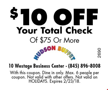 $10 off Your Total Check Of $75 Or More. With this coupon. Dine in only. Max. 6 people per coupon. Not valid with other offers. Not valid on HOLIDAYS. Expires 2/23/18.