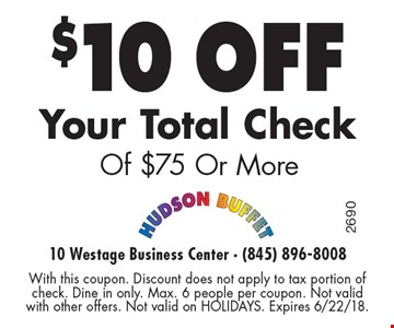$10 off Your Total Check Of $75 Or More. With this coupon. Discount does not apply to tax portion of check. Dine in only. Max. 6 people per coupon. Not valid with other offers. Not valid on HOLIDAYS. Expires 6/22/18.