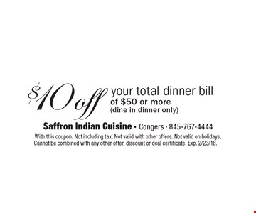 $10off your total dinner bill of $50 or more (dine in dinner only). With this coupon. Not including tax. Not valid with other offers. Not valid on holidays. Cannot be combined with any other offer, discount or deal certificate. Exp. 2/23/18.