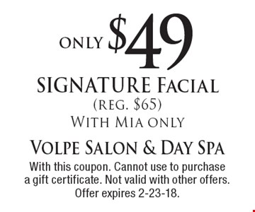 only $49 SIGNATURE Facial (reg. $65) With Mia only. With this coupon. Cannot use to purchase a gift certificate. Not valid with other offers. Offer expires 2-23-18.