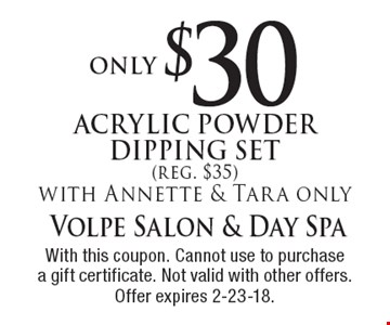 only $30 Acrylic Powder Dipping Set (reg. $35) with Annette & Tara only. With this coupon. Cannot use to purchase a gift certificate. Not valid with other offers. Offer expires 2-23-18.