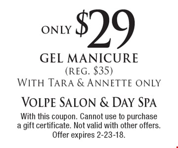 only $29 gel manicure (reg. $35) With Tara & Annette only. With this coupon. Cannot use to purchase a gift certificate. Not valid with other offers. Offer expires 2-23-18.