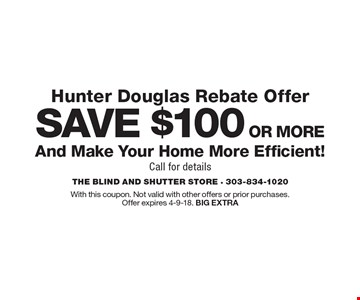 Hunter Douglas Rebate Offer. Save $100 or more and make your home more efficient! Call for details. With this coupon. Not valid with other offers or prior purchases. Offer expires 4-9-18. BIG EXTRA
