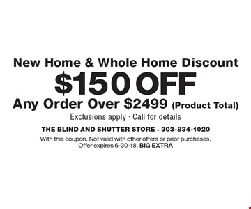 New Home & Whole Home Discount. $150 off any order over $2499 (product total). Exclusions apply. Call for details. With this coupon. Not valid with other offers or prior purchases. Offer expires 6-30-18. BIG EXTRA