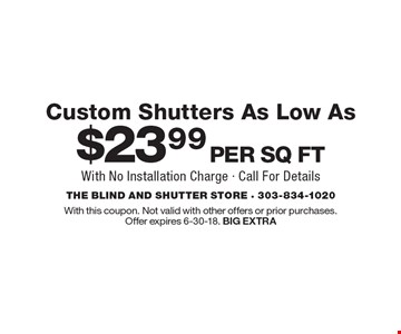 Custom Shutters as low as $23.99 per sq ft. With no installation charge. Call for details. With this coupon. Not valid with other offers or prior purchases. Offer expires 6-30-18. BIG EXTRA