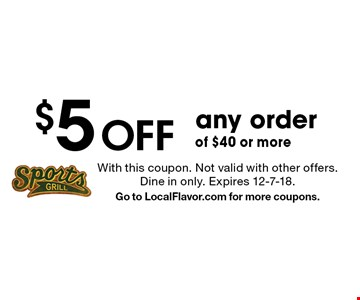 $5 Off any order of $40 or more. With this coupon. Not valid with other offers. Dine in only. Expires 12-7-18. Go to LocalFlavor.com for more coupons.