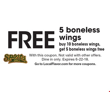 Free 5 boneless wings. Buy 10 boneless wings, get 5 boneless wings free. With this coupon. Not valid with other offers. Dine in only. Expires 6-22-18. Go to LocalFlavor.com for more coupons.