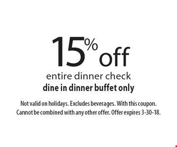 15% off entire dinner check. Dine in dinner buffet only. Not valid on holidays. Excludes beverages. With this coupon. Cannot be combined with any other offer. Offer expires 3-30-18.