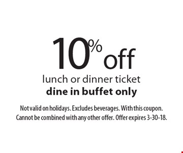10% off lunch or dinner ticket. Dine in buffet only. Not valid on holidays. Excludes beverages. With this coupon. Cannot be combined with any other offer. Offer expires 3-30-18.