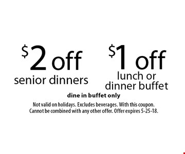 $1 off lunch or dinner buffet. $2 off senior dinners. Dine in buffet only. Not valid on holidays. Excludes beverages. With this coupon. Cannot be combined with any other offer. Offer expires 5-25-18.