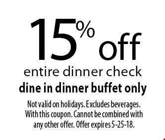 15% off entire dinner check dine in dinner buffet only. Not valid on holidays. Excludes beverages. With this coupon. Cannot be combined with any other offer. Offer expires 5-25-18.