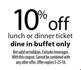 10% off lunch or dinner ticket dine in buffet only. Not valid on holidays. Excludes beverages. With this coupon. Cannot be combined with any other offer. Offer expires 5-25-18.