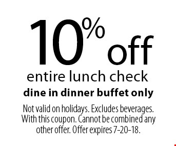 10% off entire lunch check dine in dinner buffet only. Not valid on holidays. Excludes beverages. With this coupon. Cannot be combined any other offer. Offer expires 7-20-18.