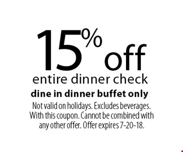 15% off entire dinner check dine in dinner buffet only. Not valid on holidays. Excludes beverages. With this coupon. Cannot be combined with any other offer. Offer expires 7-20-18.