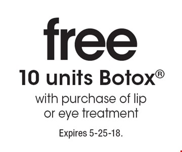 free 10 units Botox with purchase of lip or eye treatment. Expires 5-25-18.