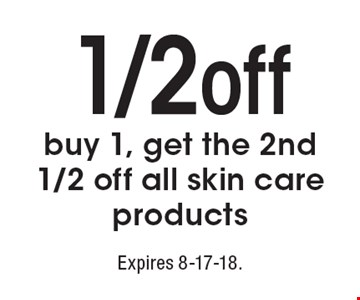 1/2 off: buy 1, get the 2nd 1/2 off all skin care products. Expires 8-17-18.