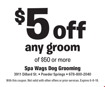 $5 off any groom of $50 or more. With this coupon. Not valid with other offers or prior services. Expires 6-8-18.