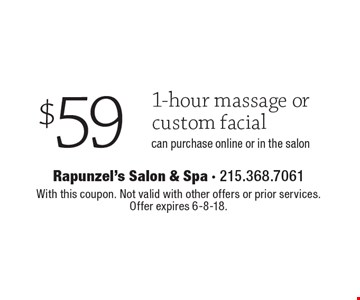 $59 for a 1-hour massage or custom facial. Can purchase online or in the salon. With this coupon. Not valid with other offers or prior services. Offer expires 6-8-18.