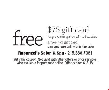 Free $75 gift card. Buy a $300 gift card and receive a free $75 gift card. Can purchase online or in the salon. With this coupon. Not valid with other offers or prior services. Also available for purchase online. Offer expires 6-8-18.
