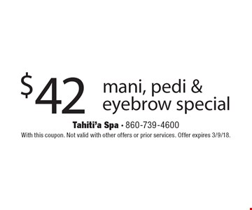 $42 mani, pedi & eyebrow special. With this coupon. Not valid with other offers or prior services. Offer expires 3/9/18.