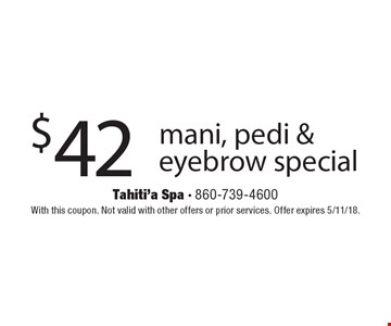 $42 mani, pedi & eyebrow special. With this coupon. Not valid with other offers or prior services. Offer expires 5/11/18.