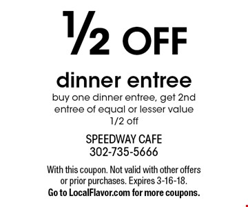 1/2 OFF dinner entree buy one dinner entree, get 2nd entree of equal or lesser value 1/2 off. With this coupon. Not valid with other offers or prior purchases. Expires 3-16-18. Go to LocalFlavor.com for more coupons.