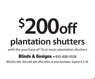 $200 off plantation shutters with the purchase of 10 or more plantation shutters. With this offer. Not valid with other offers or prior purchases. Expires 8-3-18.