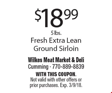 $18.99 - 5 lbs. Fresh Extra Lean Ground Sirloin. With this coupon.Not valid with other offers or prior purchases. Exp. 3/9/18.