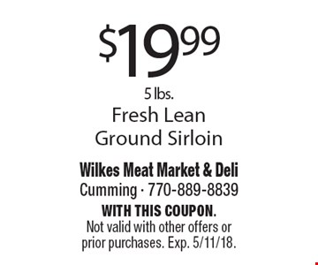 $19.99 5 lbs. Fresh Lean Ground Sirloin. With this coupon. Not valid with other offers or prior purchases. Exp. 5/11/18.