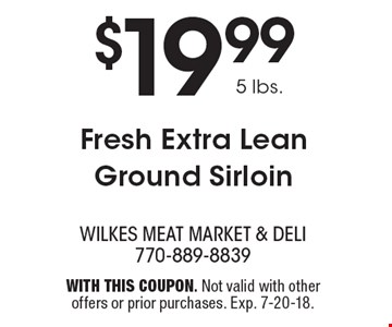 $19.99 5 lbs. Fresh Extra Lean Ground Sirloin. With this coupon. Not valid with other offers or prior purchases. Exp. 7-20-18.