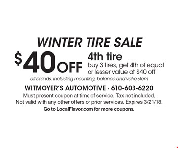 Winter Tire Sale. $40 off 4th tire - buy 3 tires, get 4th of equal or lesser value at $40 off all brands, including mounting, balance and valve stem. Must present coupon at time of service. Tax not included. Not valid with any other offers or prior services. Expires 3/21/18. Go to LocalFlavor.com for more coupons.