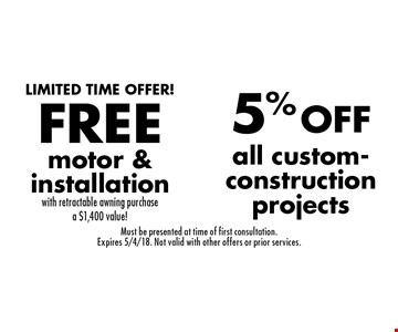 5% OFF all custom-construction projects & FREE motor & installation with retractable awning purchase. A $1,400 value! Must be presented at time of first consultation. Expires 5/4/18. Not valid with other offers or prior services.