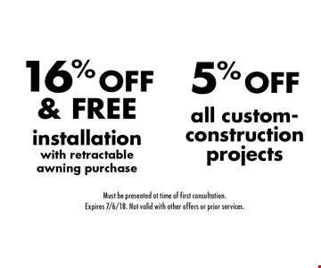 5% OFF all custom-construction projects OR 16% OFF & FREE installation with retractable awning purchase. Must be presented at time of first consultation. Expires 7/6/18. Not valid with other offers or prior services.