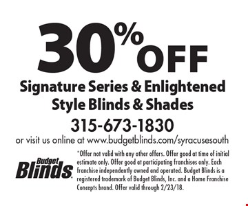 30% off Signature Series & Enlightened Style Blinds & Shades. *Offer not valid with any other offers. Offer good at time of initial estimate only. Offer good at participating franchises only. Each franchise independently owned and operated. Budget Blinds is a registered trademark of Budget Blinds, Inc. and a Home Franchise Concepts brand. Offer valid through 2/23/18.