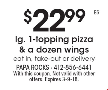 $22.99 lg. 1-topping pizza & a dozen wings. Eat in, take-out or delivery. With this coupon. Not valid with other offers. Expires 3-9-18.