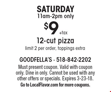 Saturday, 11am-2pm only. $9 +tax for a 12-cut pizza. Limit 2 per order, toppings extra. Must present coupon. Valid with coupon only. Dine in only. Cannot be used with any other offers or specials. Expires 3-23-18. Go to LocalFlavor.com for more coupons.