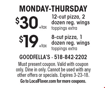 Monday-Thursday. $19 +tax for an 8-cut pizza, 1 dozen reg. wings (toppings extra) OR $30 +tax for a 12-cut pizza, 2 dozen reg. wings (toppings extra). Must present coupon. Valid with coupon only. Dine in only. Cannot be used with any other offers or specials. Expires 3-23-18. Go to LocalFlavor.com for more coupons.