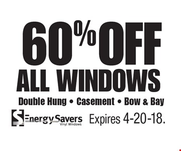60% OFF all windows. Double Hung - Casement - Bow & Bay. Expires 4-20-18.