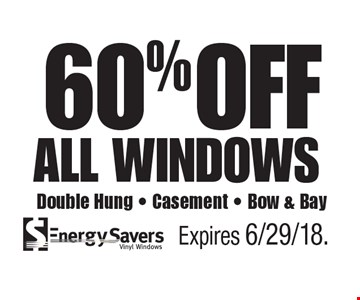 60% OFF all windows Double Hung - Casement - Bow & Bay. Expires 6/29/18.
