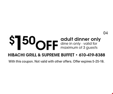 $1.50 off adult dinner only, dine in only - valid for maximum of 3 guests. With this coupon. Not valid with other offers. Offer expires 5-25-18.