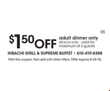$1.50 off adult dinner only dine in only - valid for maximum of 3 guests. With this coupon. Not valid with other offers. Offer expires 6-29-18.