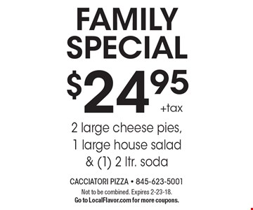 Family special. $24.95 +tax 2 large cheese pies, 1 large house salad & (1) 2 ltr. soda. Not to be combined. Expires 2-23-18. Go to LocalFlavor.com for more coupons.